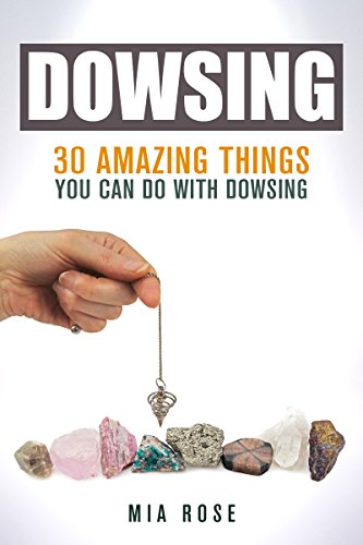 Dowsing : 30 Amazing Things You Can Do with Dowsing
